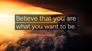 Believe you are what you want to be